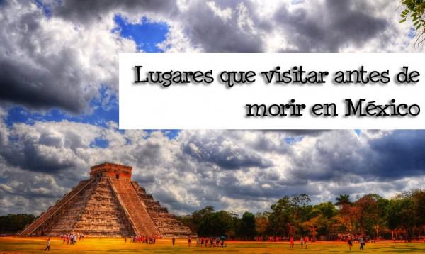 lugares de México que visitar antes de morir arqueologia
