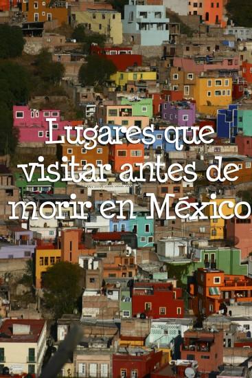 lugares de México que visitar antes de morir ciudades