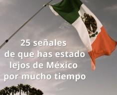 25 señales vives lejos de mexico