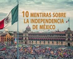 10 Mentiras sobre la Independencia de México