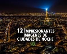 12 impresionantes imágenes de ciudades de noche