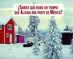 ¿Sabíasque hubo un tiempo queAlaska era parte de México?