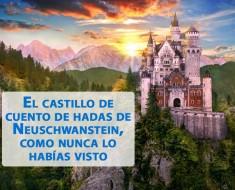 El castillo de cuento de hadas de Neuschwanstein, como nunca lo habías visto