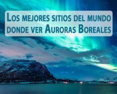 Los mejores sitios del mundo donde ver Auroras Boreales