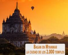 Bagan en Myanmar, la ciudad de los 2000 templos