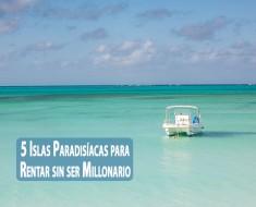 5 Islas Paradisíacas para Rentar sin ser Millonario