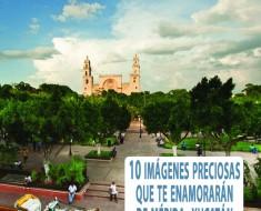 10 Imágenes preciosas que te enamorarán de Mérida, Yucatán