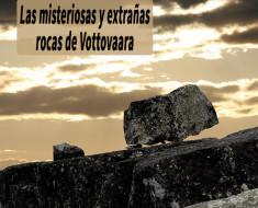 Las misteriosas y extrañas rocas de Vottovaara