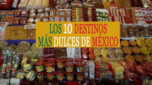 Los 10 destinos más dulces de México