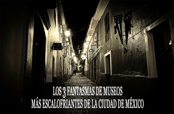 fantasmas de museos más escalofriantes de la Ciudad de México