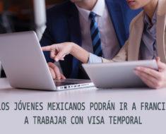 Mexicanos podrán acceder a visas temporales con oportunidades de trabajo en Francia